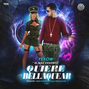 Yeyow El Mas Violento – Quiere Bellaquear (Prod. By NewYorkeeno Los Metalicoz y DC)